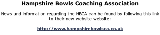 Hampshire Bowls Coaching Association  News and information regarding the HBCA can be found by following this link to their new website website:  http://www.hampshirebowlsca.co.uk