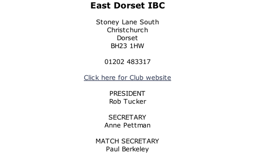 East Dorset IBC  Stoney Lane South Christchurch Dorset BH23 1HW  01202 483317  Click here for Club website  PRESIDENT Rob Tucker  SECRETARY Anne Pettman  MATCH SECRETARY Paul Berkeley