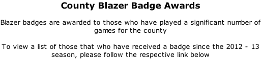County Blazer Badge Awards  Blazer badges are awarded to those who have played a significant number of games for the county  To view a list of those that who have received a badge since the 2012 - 13 season, please follow the respective link below
