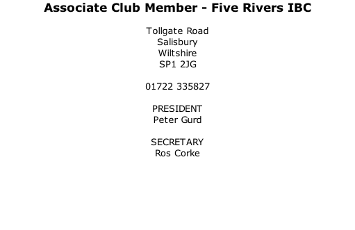 Associate Club Member - Five Rivers IBC  Tollgate Road Salisbury Wiltshire SP1 2JG  01722 335827  PRESIDENT Peter Gurd  SECRETARY Ros Corke