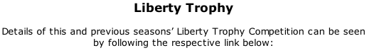 Liberty Trophy  Details of this and previous seasons' Liberty Trophy Competition can be seen by following the respective link below: