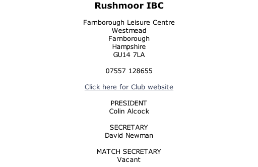 Rushmoor IBC  Farnborough Leisure Centre Westmead Farnborough Hampshire GU14 7LA  07557 128655  Click here for Club website  PRESIDENT Colin Alcock  SECRETARY David Newman  MATCH SECRETARY Vacant